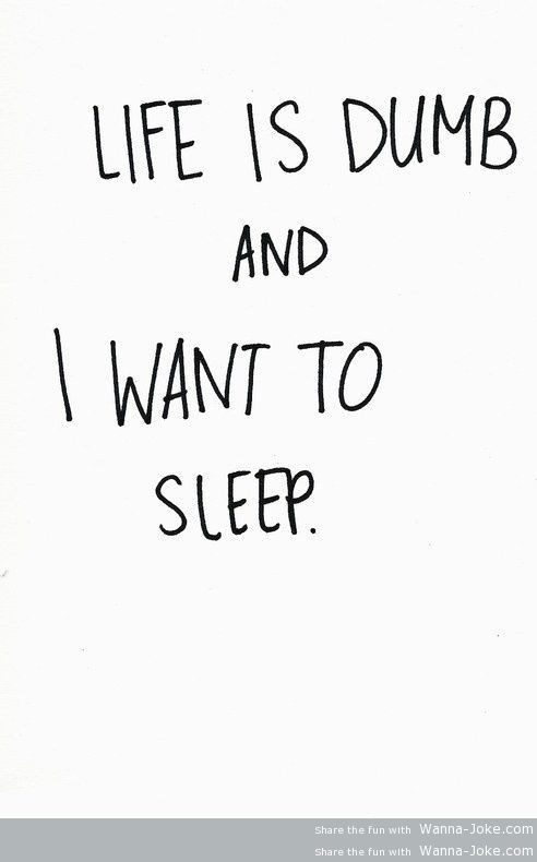 life is dump and i want to sleep