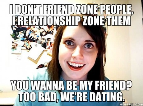 funny meme overly attached girlfriend overly attached girlfriend no friendzone