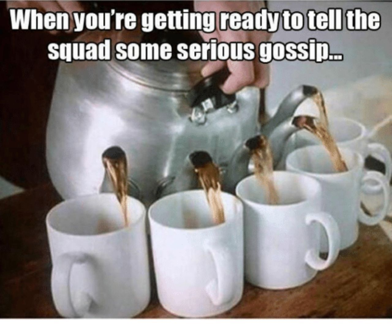 When you are getting ready to tell the squad some serious gossip